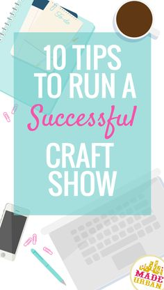 10 TIPS TO RUN A SUCCESSFUL CRAFT SHOW (Vendors share their opinion
