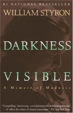 Darkness Visible  'William Styron suffered from episodes of major depression, once facing hospitalization for it. Darkness Visible is his memoir of that experience. It is as cuttingly brief and eloquent a literary description of the deep suffering of depression as you are likely to find.'
