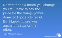No matter how much you change, you still have to pay the price for the things you've done. So I got a long road. But I know I'll see you again - this side or the other. - Google Search