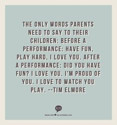 "The only words parents need to say to their children before a performance are ""Have fun, play hard, I love you."" After a performance, ""Did you have fun?  I love you.  I'm proud of you.  I love to watch you play."" --Tim Elmore"