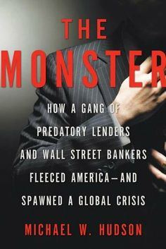 The Monster: How a Gang of Predatory Lenders and Wall Street Bankers Fleeced America--and Spawned a Global Crisis by Michael W. Hudson.