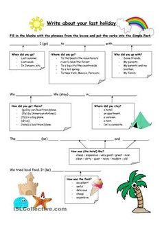 This is a worksheet to help your students to write about their last holiday. All the vocabulary they need is in the worksheet. They just have to choose phrases from the corresponding boxes and write the verbs in the Simple Past. I hope you find it useful.  - ESL worksheets