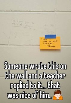 """Someone wrote this on the wall and a teacher replied to it... that was nice of him.."""