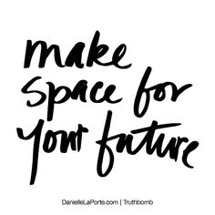 http://www.labno4.com/ Make space for your future. Subscribe: DanielleLaPorte.com #Truthbomb #Words #Quotes