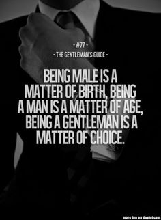 The Gentleman's Guide Being a male is a matter of birth. Being a man is a matter of age, being a gentleman is a matter of choice-teaching this to my future son(s), if I have boys Great Quotes, Quotes To Live By, Me Quotes, Motivational Quotes, Inspirational Quotes, Style Quotes, Drake Quotes, Couple Quotes, Lyric Quotes