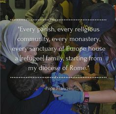 Every parish, every religious community, every monastery, every sanctuary of Europe house a [refugee] family, starting from my diocese of Rome. - Pope Francis speaking about the refugee crisis in Europe in September 2015
