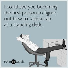 I could see you becoming the first person to figure out how to take a nap at a standing desk.