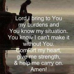 Comfort my heart, give me strength & help me carry on....