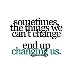 YESSS......these are things that ALWAYS change us.  We decide if it is for the better or for the worse.