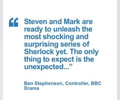 "SHERLOCK (BBC) ~ ""Steven and Mark are ready to unleash the most shocking and surprising series of Sherlock yet. The only thing to expect is the unexpected..."" ~ Ben Stephenson, Controller, BBC Drama, July 2, 2014."