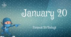 Famous birthdays for January 20. Epic list of 203 famous people born on Jan 20th. Free ninja poster and more. Page 2.