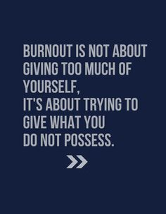 Burnout is not about giving too much of yourself, it's about trying to give what you do not possess.