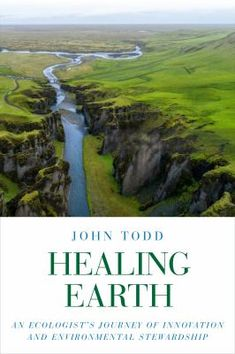 Buy Healing Earth: An Ecologist's Journey of Innovation and Environmental Stewardship by Janine Benyus, John Todd, Matt Beam and Read this Book on Kobo's Free Apps. Discover Kobo's Vast Collection of Ebooks and Audiobooks Today - Over 4 Million Titles! John Todd, Earth Book, Natural Ecosystem, Systems Biology, About Climate Change, Most Popular Books, Fukuoka, Wells, Ecology