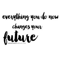 Everything you do now changes your future - www.anastasiaamour.com