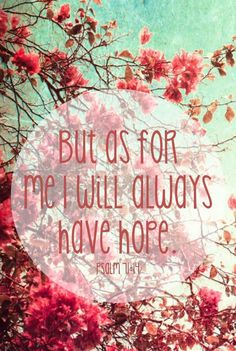 But I will hope continually, and will praise You yet more and more. (Psalm 71:14)