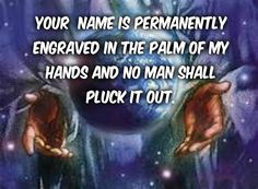 YOUR NAME IS PERMANENTLY ENGRAVED IN THE PALM OF MY HANDS.....