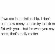 If we are in a relationship,  I don't care how many people try to talk or flirt with you....but it's what you say back,  that's really matter.