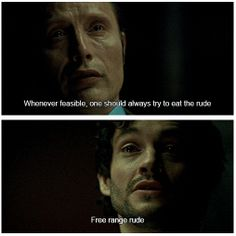 """Barney shook his huge head. """"He told me once that, whenever it was 'feasible,' he preferred to eat the rude.' 'Free-range rude,' he called them."""" - Hannibal by Thomas Harris. 2x12 Tome-wan"""