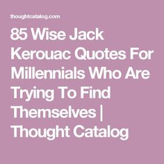 85 Wise Jack Kerouac Quotes For Millennials Who Are Trying To Find Themselves | Thought Catalog