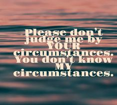 Please don't judge me by YOUR circumstances. You don't know MY circumstances. Don't Judge Me, Thoughts, Quotes, Movie Posters, Movies, Quotations, Films, Film Poster, Cinema