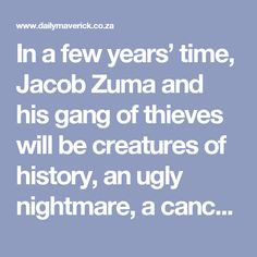 You knew. Because we told you. In a few years' time, Jacob Zuma and his gang of thieves will be creatures of history, an ugly nightmare, a cancerous carbuncle that ate away at the naivety of a new nation. The ANC will be trying to regroup. At that point, as few of its leaders are likely to admit to supporting Jacob Zuma as those whose silence tacitly supported Thabo Mbeki's AIDS denialism. Or white people who admit to benefitting from apartheid.