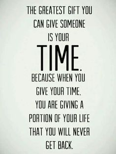 The Greatest Gift You Can Give Someone Is Your Time, Because When You Give Your Time, You Are Giving A Part Of Your Life That You'll Never Get Back