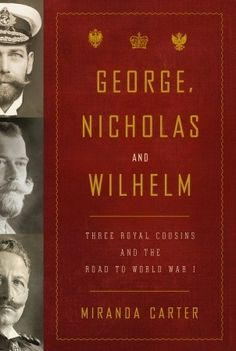 George, Nicholas and Wilhelm: Three Royal Cousins and the Road to World War I  by Miranda Carter