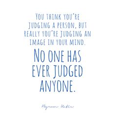 No one has ever judged anyone. ❤️☀️. Byron Katie