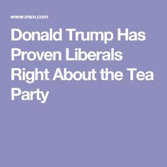 Donald Trump Has Proven Liberals Right About the Tea Party