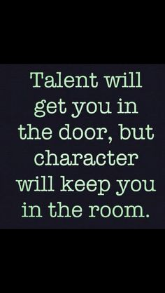 This is sooo true! Regardless of the talent you have, if you lack the character and wisdom to go along with it then your left with...and empty room and no one to share your talent with!