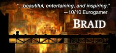 Braid, brain twisting side scroller. Love it for the game play, love it for the story.