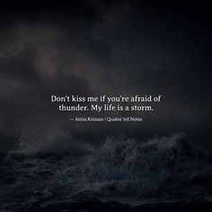 Don't kiss me if you're afraid of thunder. My life is a storm.  Anita Krizzan via (http://ift.tt/2me8SFG)