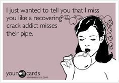 i just wanted to tell you that i miss you like a recovering crack addict misses their pipe. I Miss You Quotes, Me Quotes, Funny Quotes, I Miss You Memes, Friend Quotes, Couple Quotes, Flirting Quotes, Crush Quotes, Happy Quotes