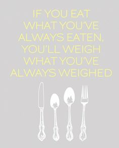 If you eat what (how) how you've always eaten, you'll weigh what you've always weighed.