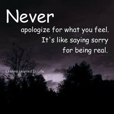 Never apologize for what you feel. It's like saying sorry for being real. - via @Julie Ziesemann pic.twitter.com/A5xHFZfR9F