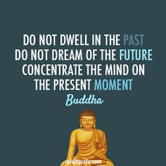 Do not dwell on the past. Do not dream of the future. Concentrate the mind on the present moment. Buddha