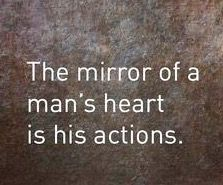 The mirror of a man's heart is his actions.
