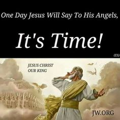 One day Jesus will say to his angels, it's time!                                                                                                                                                                                 More