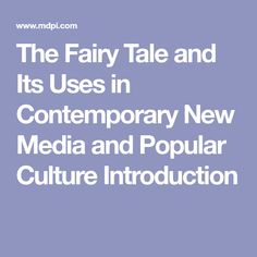 The Fairy Tale and Its Uses in Contemporary New Media and Popular Culture Introduction