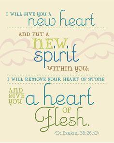 Ezekiel 36:26 - a new heart and a new spirit.