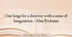 The most popular Alan Rickman Quotes About Imagination - 37621 : One longs for a director with a sense of Imagination. Imagination Quotes, Alan Rickman