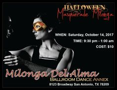 Masquerade MILONGA DEL ALMA Come join us at the Milonga Del Alma. Come and socialize with friends or meet new people, we all have something in common, the love of tango. Come and dance with dancers who love tango and discover deeper and subtler layers of the richness of tango.  PLEASE BRING SNACK OR DRINK TO SHARE WITH OTHERS.  WHEN: Saturday, October 14, 2017 TIME: 9:30 pm - 1:00 pm COST: $10 or Pay by PayPal LOCATION: Ballroom Dance Annex GO TOWARD THE BACK | Behind Salud Bar