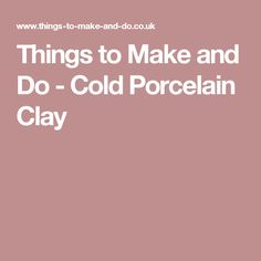Things to Make and Do - Cold Porcelain Clay