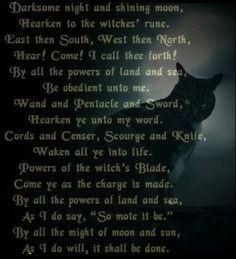 """""""Darksome night and shining moon, Hearken to the witches' rune. East then South, West then North, Hear! Come! I call thee forth! By all the powers of land and sea, Be obedient unto me. Wand and pentacle and sword, Hearken ye unto my word, Cords and Censer, Scourge and Knife, Waken all ye into life. Powers of the witch's Blade, Come ye as the charge is made. By all the powers of land and sea, As I do say, """"So mote it be."""" By all the might of moon and sun, As I do will, it shall be done."""""""