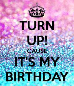 TURN UP! CAUSE IT'S MY BIRTHDAY