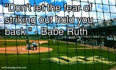 """""""Don't let the fear of striking out hold you back."""" - Babe Ruth"""
