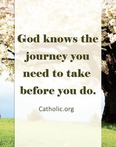 God knows the journey you need to take before you do. https://www.facebook.com/catholiconline