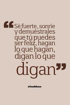 """""""Sé fuerte, sonríe y demuéstrales que tú puedes ser #Feliz, hagan lo que hagan, digan lo que digan"""". @candidman #Frases #Motivacion"""