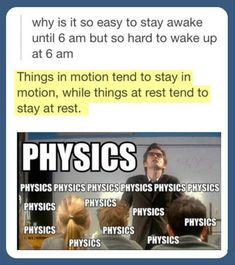 This explains my life. Why is it so easy to stay awake until 6 am but so hard to wake up at 6 am? things in motion tend to stay in motion, while things at rest tend to stay at rest. PHYSICS & Doctor Who. xD