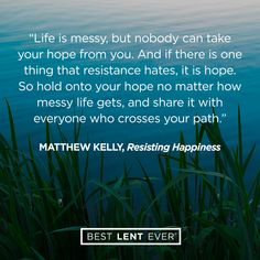 Life is messy, but nobody can take your hope from you. And if there is one thing that resistance hates, it is hope. So hold onto your hope no matter how messy life gets, and share it with everyone who crosses your path. - Matthew Kelly, @DynamicCatholic's #BestLentEver #Lent2017